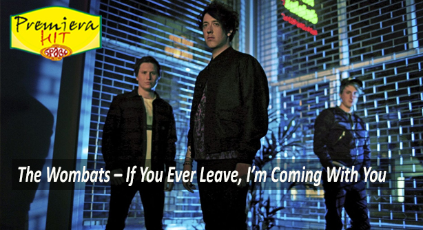 Premiera Hit Petok - 27 08 2021 - The Wombats – If You Ever Leave, Im Coming With You